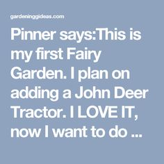 Pinner says:This is my first Fairy Garden. I plan on adding a John Deer Tractor. I LOVE IT, now I want to do my next one like this, with a John Deere as well, of course. - Gardening Ideas