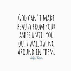 If you want God to make beauty from your ashes, you have to choose to walk away from wallowing around in them first Make Beauty, Healthy Mind, Encouragement Quotes, Live For Yourself, Life Is Good, Mindfulness, Inspirational Quotes, God, How To Make