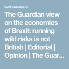 The Guardian view on the economics of Brexit: running wild risks is not British My Opinions, The Guardian, Economics, Editorial, British, Running, Keep Running, Why I Run, Finance