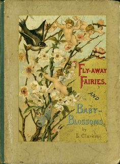 Fly-away fairies, and baby blossoms Baby blossoms. Whitelock, Louise Clarkson, 1865-1928 E.P. Dutton (Firm) ( Publisher ) Griffith and Farran. New York London Publisher: E.P. Dutton & Co. Griffith and Farran Publication Date: c1882