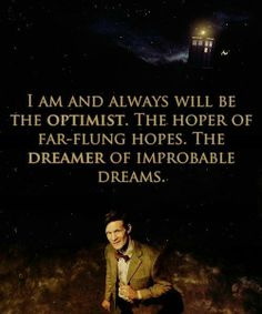 I am and always will be the optimist. The hoper of far-flung hopes. The dreamer of improbable dreams.       ~Dr. Who~