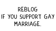 Reblog (err... Repin) if you support gay marriage.