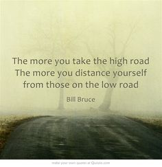 """The more you take the high road The more you distance yourself from those on the low road"" Bill Bruce"