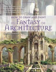How to Paint and Draw Architecture: Beautiful Fantasy Ancient Citadels to Gothic Castles