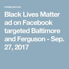 Black Lives Matter ad on Facebook targeted Baltimore and Ferguson - Sep. 27, 2017