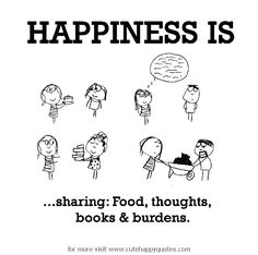 Happiness is, sharing: Food, thoughts, books & burdens. - Cute Happy Quotes