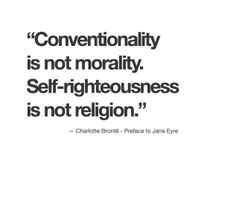"""""""Conventionality is not morality. Self-righteousness is not religion."""" Charlotte Bronte"""
