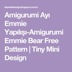 Amigurumi Ayı Emmie Yapılışı-Amigurumi Emmie Bear Free Pattern                    Tiny Mini Design