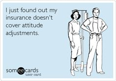 I just found out my insurance doesn't cover attitude adjustments.