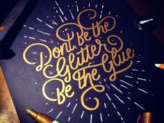 Dont Be the Glitter, Be the Glue by Wells #typography #graphicdesign #lettering #calligraphy