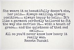 She wears it so beautifully doesn't she, her pain… Always smiling, always positive…. always happy to help… It's like a garment perfectly tailored to True Quotes, Words Quotes, Great Quotes, Quotes To Live By, Inspirational Quotes, Sayings, The Words, Heavy Heart Quotes, Loneliness Quotes