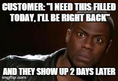 """Pharmacy Humor: Customer: """"I need this filled today, I'll be right back""""  and they show up 2 days later.  Usually happens when you have to jump hoops to get the medication to go through and you feel victorious...only to not have them pick it up."""