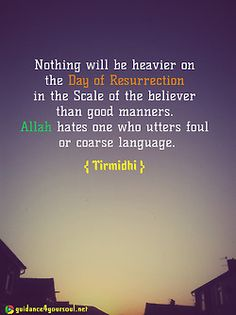 Nothing will be heavier on the Day of Resurrection in the scale of a believer than good manners. Allah hates one who utters foul or coarse language. { Tirmidhi } Website   Facebook   Twitter   Islamic-Quotes.com