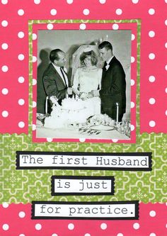 The First Husband Is Just For Practice Greeting CArd. $3.25, via Etsy. LMFAO!!