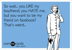 So wait, you LIKE my boyfriend/husband, you HATE me, but YOU want to be my friend on facebook? That's weird...