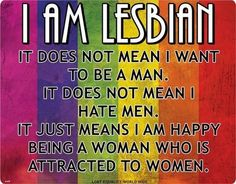 I am not a lesbian, but this points needs to be made.You need to educate yourselves on the LGBTQ+ community before you make assumptions or make people feel unsafe.