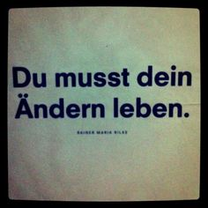 Du musst dein Ändern leben. |  You have to live your change. | quote / Zitat | Es ist nicht von Rainer Maria Rilke, denn der schrieb schnöde: Du musst dein Leben ändern. Von wem es ist, weiß ich nicht, aber es gibt einen Dokumentarfilm dieses Titels. | This quote is not said by Rainer Maria Wilke, it's a common misbelief.
