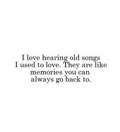 I love hearing old songs. I used to love. They are like memories you can always go back to.
