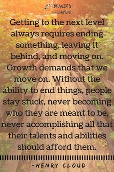 Getting to the next level always requires ending something, leaving it behind, and moving on. Growth demands that we move on. Without the ability to end things, people stay stuck, never becoming who they are meant to be, never accomplishing all that their talents and abilities should afford them. Henry Cloud