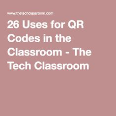 26 Uses for QR Codes in the Classroom - The Tech Classroom