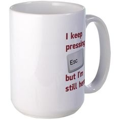 I Keep Pressing The Escape Key But Im Still Here M on CafePress.com