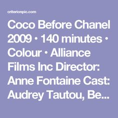 Coco Before Chanel  2009 • 140 minutes • Colour • Alliance Films Inc  Director: Anne Fontaine  Cast: Audrey Tautou, Benoît Poelvoorde, Alessandro Nivola, Marie Gillain, Emmanuelle Devos, Régis Royer, Etienne Bartholomeus, Yan  Duffas, Fabien Béhar, Roch Leibovici, Jean-Yves Chatelais, Pierre Diot  The story of Coco Chanel's rise from obscure beginnings to the heights of the fashion wor