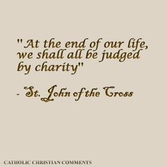 """""""At the end of our life, we shall all be judged by #charity."""" — St. John of the Cross"""