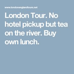 London Tour. No hotel pickup but tea on the river. Buy own lunch.