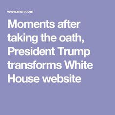Moments after taking the oath, President Trump transforms White House website