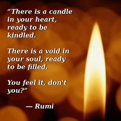 There is a candle in your heart, ready to be kindled.  There is a void in your soul, ready to be filled.  You feel it, don't you?  - Rumi