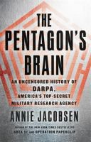 The Pentagon's brain : an uncensored history of DARPA, America's top secret military research agency / Annie Jacobsen.