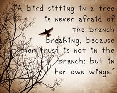 """A bird sitting in a tree is never afraid of the branch breaking, because her trust is not in the branch; but in her own wings."""