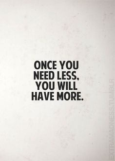 """Once you need less. You will have more."""
