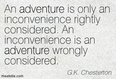 An adventure is only an inconvenience rightly considered.