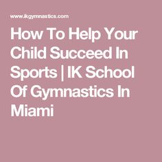 How To Help Your Child Succeed In Sports | IK School Of Gymnastics In Miami