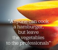 Anyone can cook a hamburger, but leave the vegetables to the professionals.