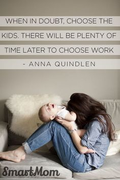 When in doubt, choose the kids. There will be plenty of time later to choose work. Anna Quindlen