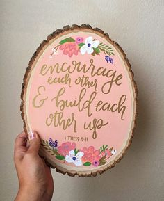 painted wood slice: encourage each other and build each other up