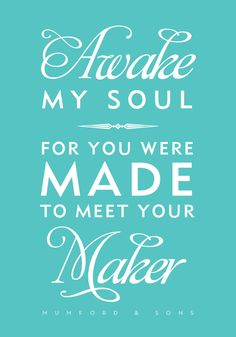 Awake my soul, for you were made to meet your maker. -Mumford & Sons