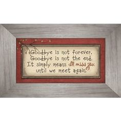 Sometimes when we don't have the words to express our condolences, a gift can say them for us. This lovely framed art is a perfect way to comfort your loved one.  Decor is complementary in any setting.   Verse reads: Goodbye is not forever, Goodbye is not the end. It simply means I'll miss you until we meet again.