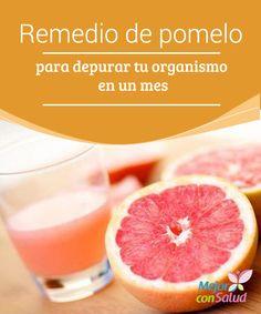 Remedio de pomelo para depurar tu organismo en un mes  Realizar una o dos curas desintoxicantes al año es un hábito muy saludable, sobre todo cuando se acercan el inicio del otoño y la primavera.