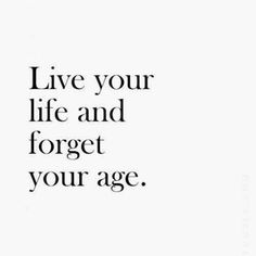 Live your life- said someone who is too old for whatever it is they wanted to do =P jk