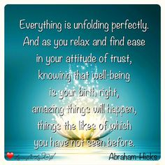 Everything is unfolding perfectly. And as you relax and find ease in your attitude of trust, knowing that well-being is your birth right, amazing things will happen, things the likes of which you have not seen before. #Abraham-Hicks