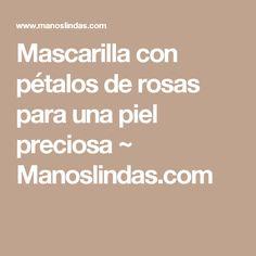 Mascarilla con pétalos de rosas para una piel preciosa ~ Manoslindas.com