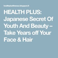 HEALTH PLUS: Japanese Secret Of Youth And Beauty – Take Years off Your Face & Hair