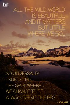 """""""All the wild world is beautiful, and it matter but little where we go. So universally true is this, the spot where we chance to be always seems the best"""" - John Muir Travel Quote. Great Quotes, Inspirational Quotes, John Muir Quotes, John Muir Trail, The Mountains Are Calling, World Peace, Nature Quotes, Outdoor Life, Travel Quotes"""