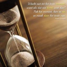 Wacht niet tot het beste moment, want als dat nooit komt, wat dan? Pak het moment, hier en nu, en maak dáár het beste van.
