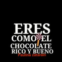 Eres como el chocolate rico y bueno………. /Paulina zatarain