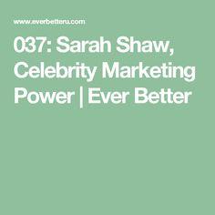 037: Sarah Shaw, Celebrity Marketing Power | Ever Better