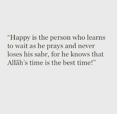 Happy is the person who learns to wait as he prays and never loses his sabr, for he knows that Allah 's time is the best time.
